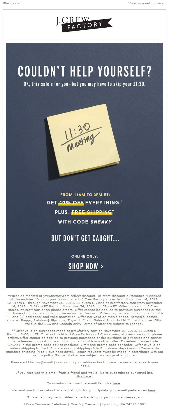 Sent: 11/18/13 SL: 'At work? Don't open this email.' Best Flash Sale email I've seen, I couldn't wait to open (while at work) to see what was inside! Nice work J. Crew