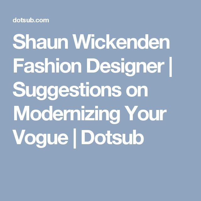 Shaun Wickenden Fashion Designer | Suggestions on Modernizing Your Vogue | Dotsub