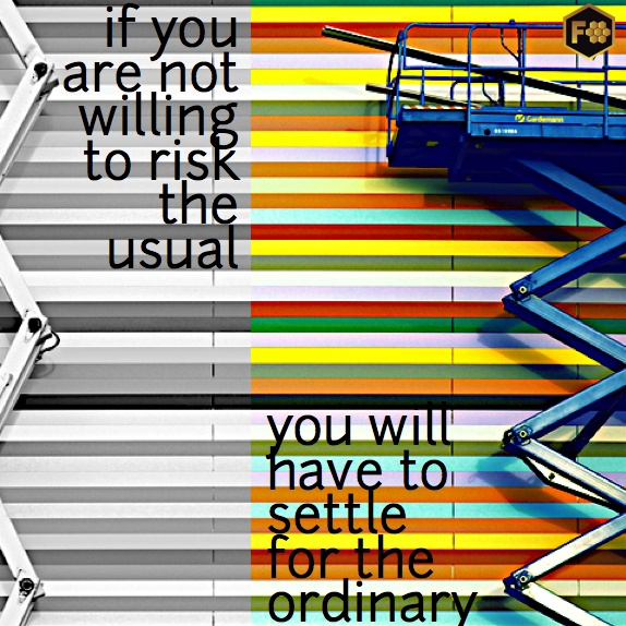 IF YOU ARE NOT WILLING TO RISK THE USUAL, YOU WILL HAVE TO