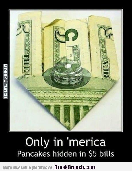 Only in 'merica pancakes hidden in $5 bills - Funny & LOL Picture From BreakBrunch