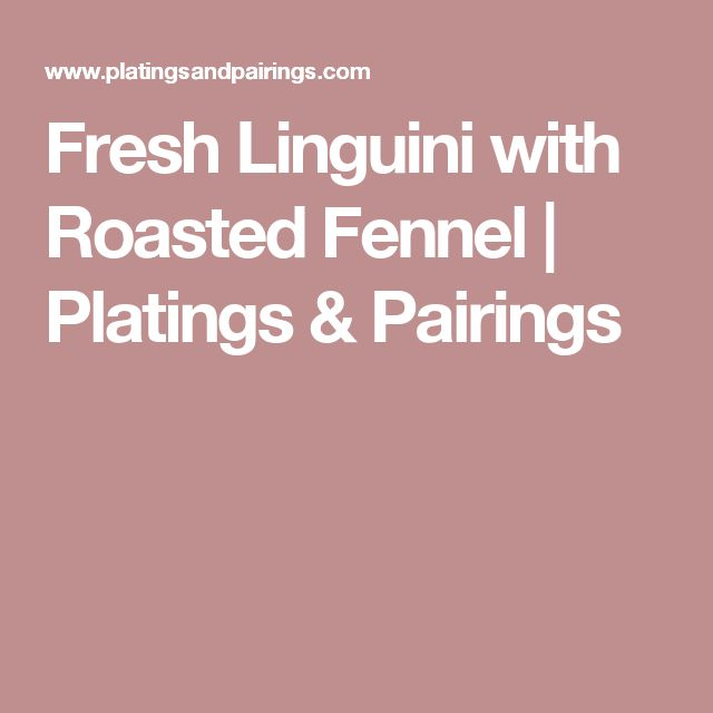 Fresh Linguini with Roasted Fennel   Platings & Pairings