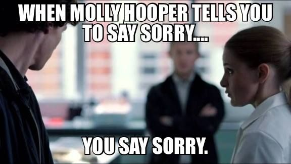 When Molly Hooper tells you to say sorry... You. Say. Sorry.