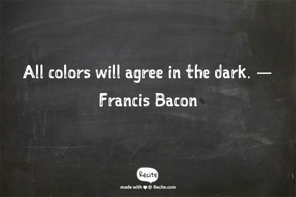 All colors will agree in the dark. — Francis Bacon