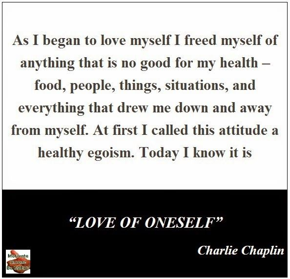 """As I began to love myself I freed myself of anything that is no good for my health – food, people, things, situations, and everything that drew me down and away from myself. At first I called this attitude a healthy egoism. Today I know it is LOVE OF ONESELF."" – Charlie Chaplin"