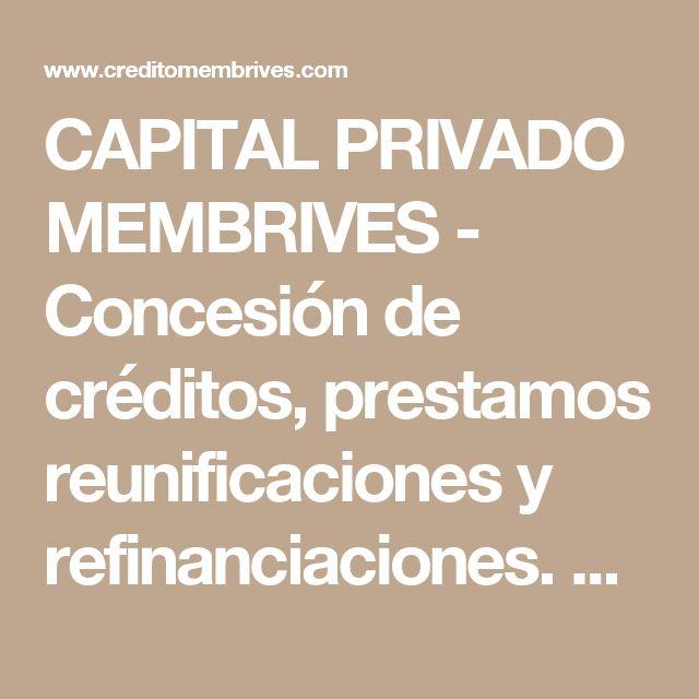 CAPITAL PRIVADO MEMBRIVES - Concesión de créditos, prestamos reunificaciones y refinanciaciones. Soluciones RAI y ASNEF.