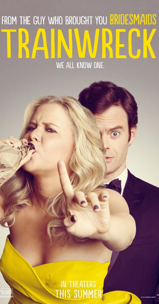 Trainwreck Directed by Judd Apatow.  With Amy Schumer, Bill Hader, Brie Larson, Colin Quinn. Having thought that monogamy was never possible, a commitment-phobic career woman may have to face her fears when she meets a good guy.