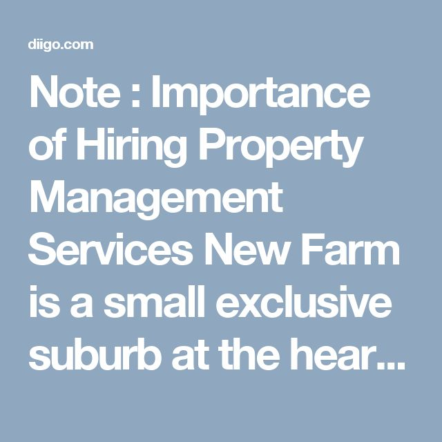 Note : Importance of Hiring Property Management Services  New Farm is a small exclusive suburb at the heart of Brisbane, just around the river bend from the CBD, and is home to over 11,000 people. There is a variety of sought-after real estate in New Farm; whilst most residences are apartments and flats, there is also a small selection of older homes and even terrace houses.