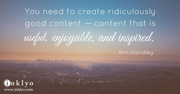 """""""You need to create ridiculously good content—content that is useful, enjoyable, and inspired."""""""