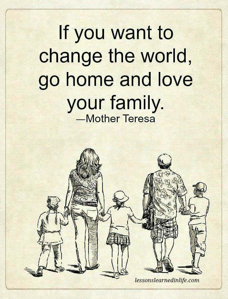 If you want to change the world go home and love your family. - mother Theresa