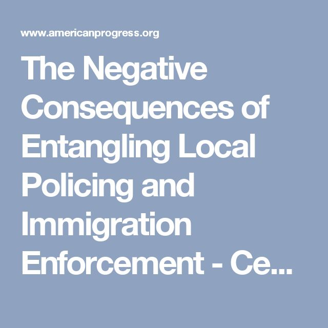 The Negative Consequences of Entangling Local Policing and Immigration Enforcement - Center for American Progress