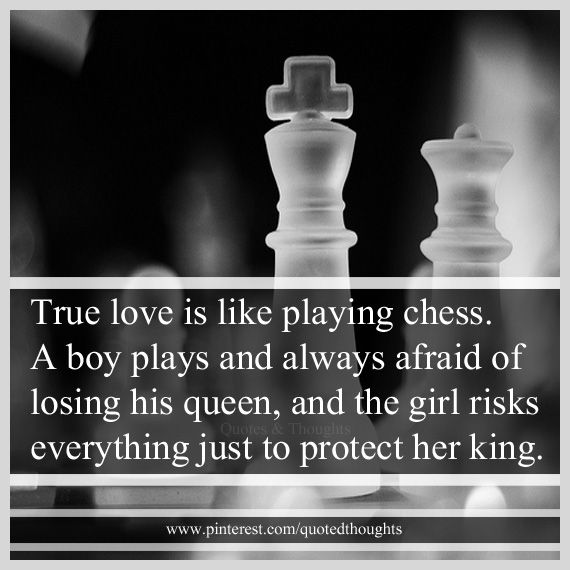 True love is like playing chess. A boy plays and always afraid of losing his queen, and the girl risks everything just to protect her king.