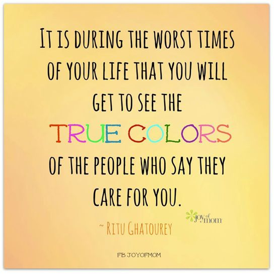 It is during the worst times of your life that you will get to see the true colors of the people who say they care for you. ~Ritu Ghatourey