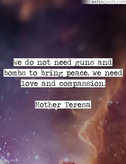 We do not need guns and bombs to bring peace, we need love and compassion.