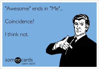 """can't have awesome without """"me"""" haha"""