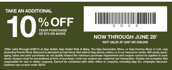 Gap | TAKE AN ADDITIONAL 10% OFF your entire purchase of $75 or more. NOW THROUGH JUNE 28(1) Not valid at Gap or online. - (1)Offer valid through 6/28/12 at Gap Outlet, Gap Outlet Kids & Baby, The Gap Generation Store, or Gap Factory Store in U.S. only (including Puerto Rico).
