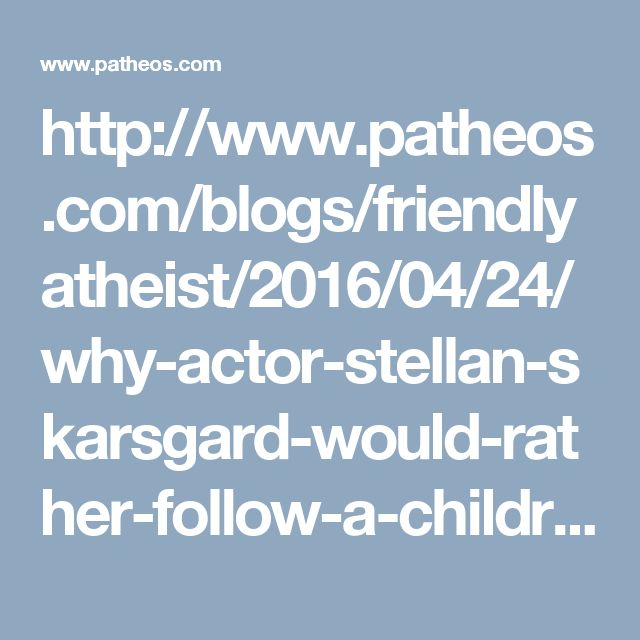 http://www.patheos.com/blogs/friendlyatheist/2016/04/24/why-actor-stellan-skarsgard-would-rather-follow-a-childrens-cartoon-animal-than-god/