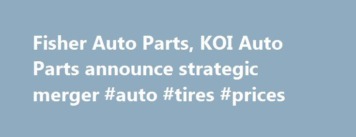 Fisher Auto Parts, KOI Auto Parts announce strategic merger #auto #tires #prices http://uk.remmont.com/fisher-auto-parts-koi-auto-parts-announce-strategic-merger-auto-tires-prices/  #fisher auto parts # Fisher Auto Parts, KOI Auto Parts announce strategic merger Want more. Enjoy a free subscription to Aftermarket Business World magazine to get the latest news in the Automotive Aftermarket Industry. Click here to start you subscription today. KOI began in 1946 and currently has 72 locations…