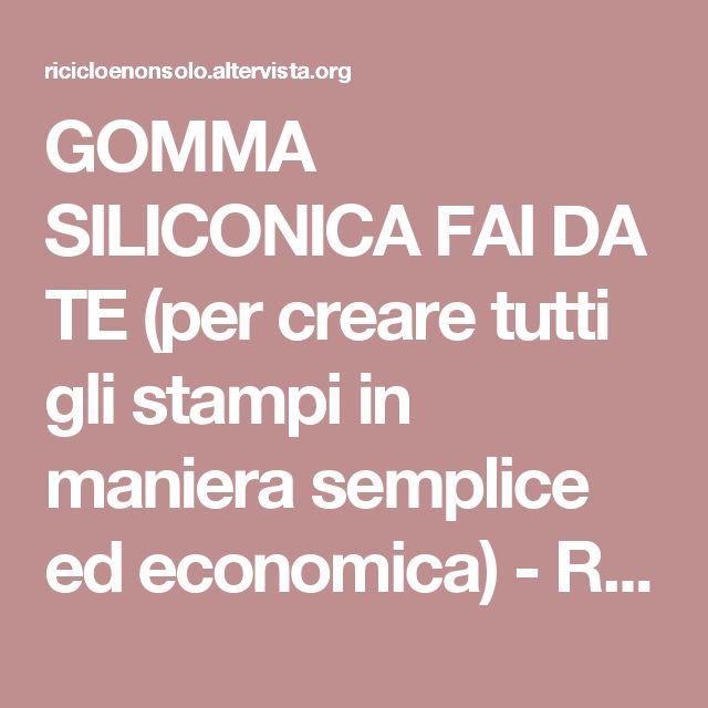 GOMMA SILICONICA FAI DA TE (per creare tutti gli stampi in maniera semplice ed economica) - Riciclo e non solo...  
