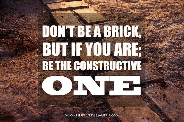 """""""Don't be a brick, but if you are; be the constructive one"""" by Juha Salmela #QuoteSaurus #PositiveSaurus #PositiveWords www.positivethesaurus.com"""