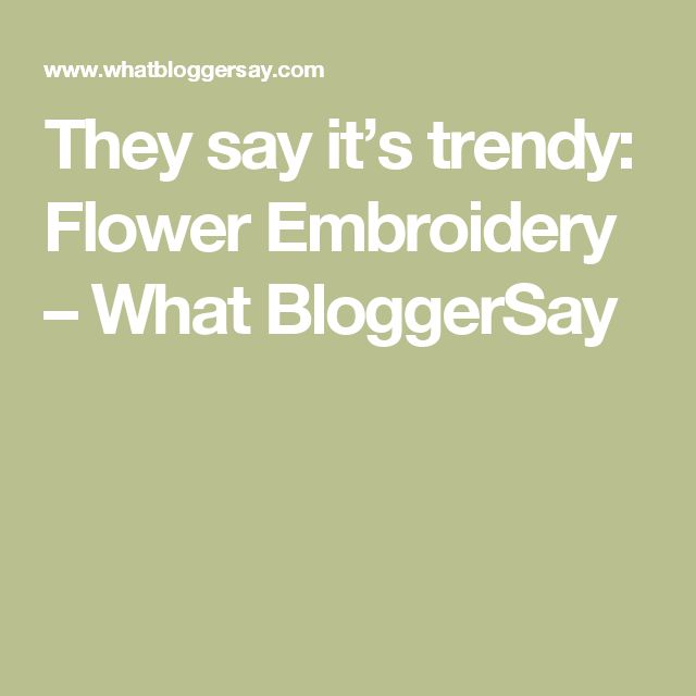 They say it's trendy: Flower Embroidery – What BloggerSay