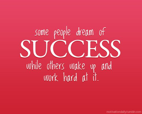 Some dream of success others while others wake up and work hard at it