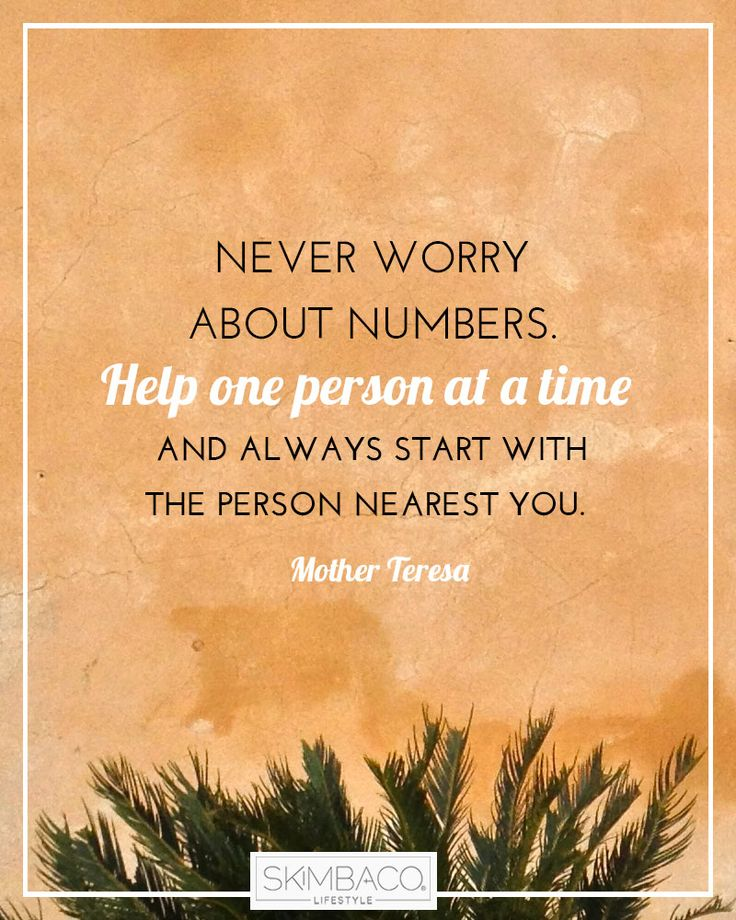 'Never worry about numbers. Help one person at a time and always start with the person nearest you.' Mother Teresa
