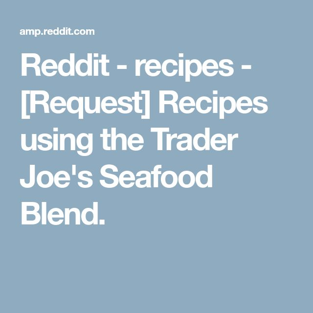 Reddit - recipes - [Request] Recipes using the Trader Joe's Seafood Blend.