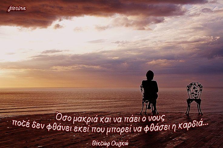 Όσο μακριά και να πάει ο νους  ποτέ δεν φθάνει εκεί που μπορεί να φθάσει η καρδιά... (Βίκτωρ Ουγκώ)