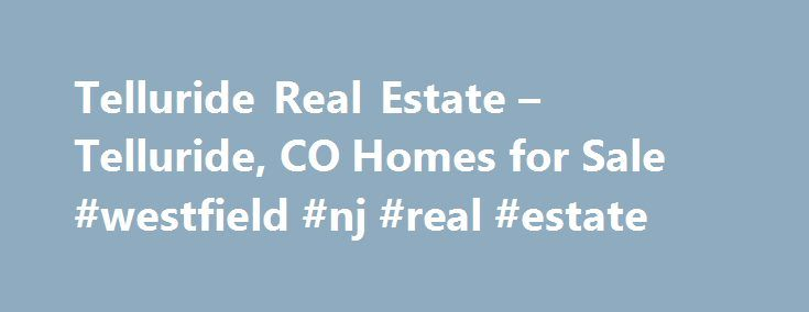 Telluride Real Estate – Telluride, CO Homes for Sale #westfield #nj #real #estate http://real-estate.nef2.com/telluride-real-estate-telluride-co-homes-for-sale-westfield-nj-real-estate/  #telluride real estate # More Property Records Find Telluride, CO homes for sale and other Telluride real estate on realtor.com . Search Telluride houses, condos, townhomes and single-family homes by price and location. Our extensive database of real estate listings provide the most comprehensive property…