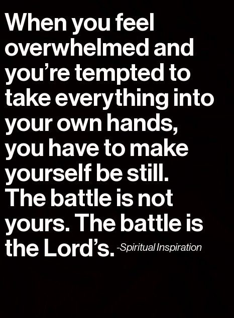 "The battle is not mine The battle is the Lord's. He knows what is happening, He knows what will come...The scriptures say, ""Be still and know that I am God."""