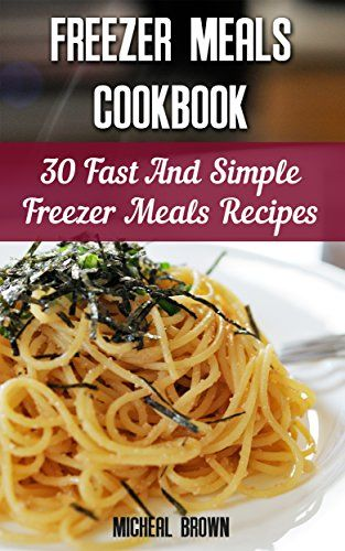 Freezer Meals Cookbook: 30 Fast And Simple Freezer Meals Recipes: (Freezer Meals…