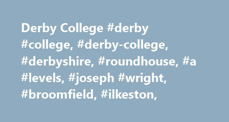 Derby College #derby #college, #derby-college, #derbyshire, #roundhouse, #a #levels, #joseph #wright, #broomfield, #ilkeston, http://washington.nef2.com/derby-college-derby-college-derby-college-derbyshire-roundhouse-a-levels-joseph-wright-broomfield-ilkeston/  # Apprenticeships at Derby College Apprenticeships are designed to give young people valuable qualifications, vital work experience – and a salary while studying. In conjunction with your employer the Apprenticeships delivered through…