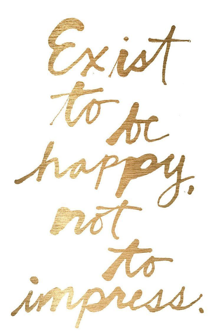 Exist to be happy, not to impress. - repined by wasecaladydentist.com