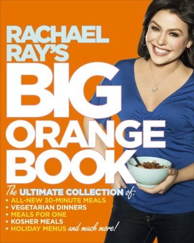 Rachael Ray's Big Orange Book: Her Biggest Ever Collection of All-New 30-Minute Meals Plus Kosher Meals, Meals for One, Veggie Dinners, Holiday Favorites, and Much More! by Rachael Ray