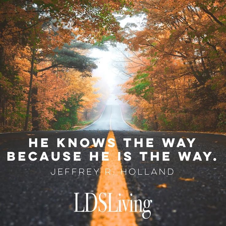 """He knows the way because He is the way."" Jeffrey R Holland 