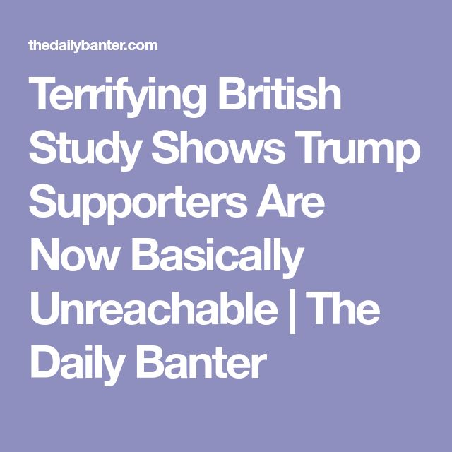 Terrifying British Study Shows Trump Supporters Are Now Basically Unreachable   The Daily Banter