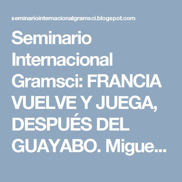 Seminario Internacional Gramsci: FRANCIA VUELVE Y JUEGA, DESPUÉS DEL GUAYABO. Migue...
