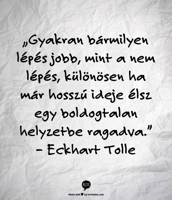 """""""Gyakran bármilyen lépés jobb, mint a nem lépés, különösen ha már hosszú ideje élsz egy boldogtalan helyzetbe ragadva."""" – Eckhart Tolle"""
