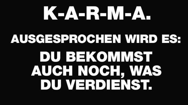 Buchstabiert wird es K-A-R-M-A. Ausgesprochen wird es: Du bekommst auch noch, was du verdienst.