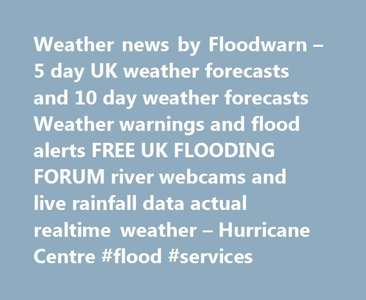 Weather news by Floodwarn – 5 day UK weather forecasts and 10 day weather forecasts Weather warnings and flood alerts FREE UK FLOODING FORUM river webcams and live rainfall data actual realtime weather – Hurricane Centre #flood #services http://nebraska.remmont.com/weather-news-by-floodwarn-5-day-uk-weather-forecasts-and-10-day-weather-forecasts-weather-warnings-and-flood-alerts-free-uk-flooding-forum-river-webcams-and-live-rainfall-data-actual-realtime-weathe/  UK: severe weather warnings…