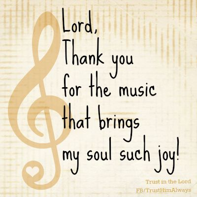 Lord, thank you for the music [The Gospel of Jesus Christ] that brings my soul such joy!