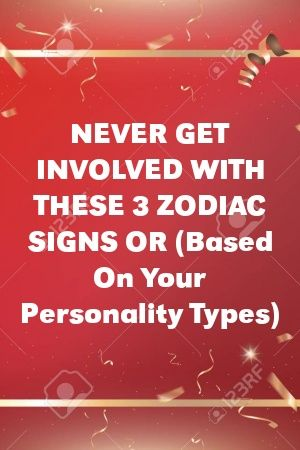 NEVER GET INVOLVED WITH THESE 3 ZODIAC SIGNS OR (Based On Your Personality Types)