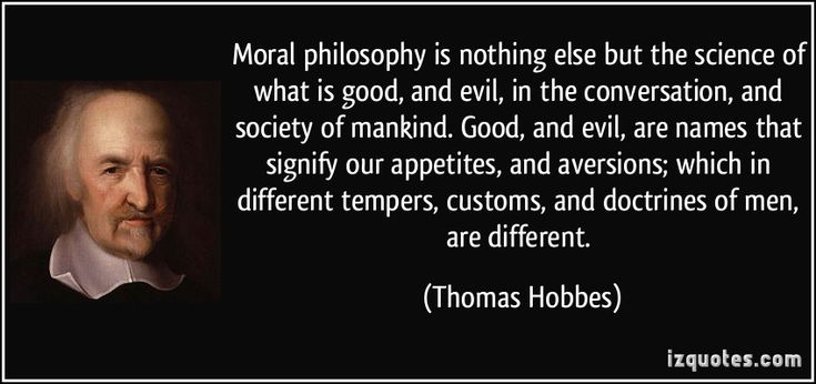 Moral philosophy is nothing else but the science of what is good, and evil, in the conversation, and society of mankind. Good, and evil, are names that signify our appetites, and aversions; which in different tempers, customs, and doctrines of men, are different.  - Thomas Hobbes