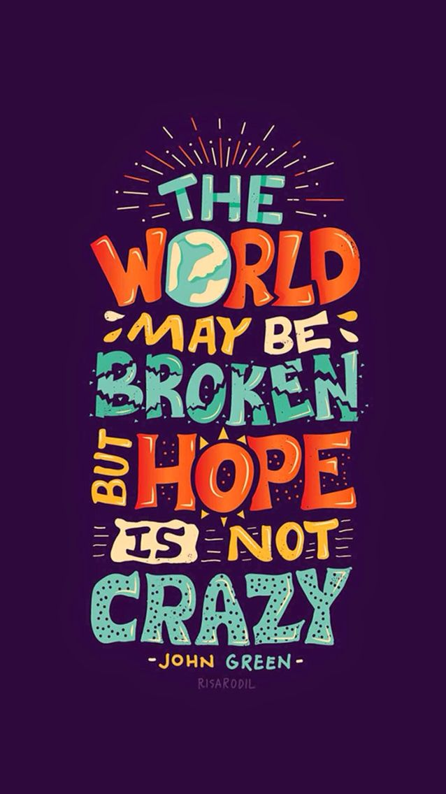 The World May Be Broken, But Hope Is Not Crazy   John Green Quote . HD  Wallpaper For IPhone And IPod Touch
