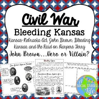 """Bleeding Kansas, John Brown, Raid on Harpers Ferry, Caning of Charles Sumner • Aim: What was the cause of """"Bleeding Kansas?"""" Students will research, analyze, and use their critical thinking skills to read the passages and complete the scafolding quetions. They will use details from the text and knowledge of Social Studies to brainstorm details why John Brown was a hero or villain."""