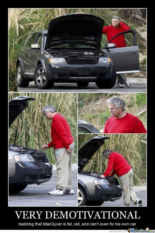 Very Demotivational:  realizing that MacGyver is fat, old, and can't even fix his own car.