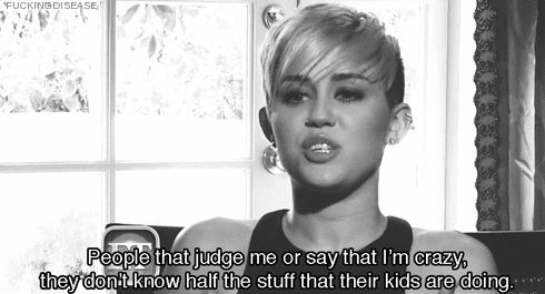She even speaks to the parents of her fans: | 16 Unexpected Quotes That Make Miley Cyrus The Voice Of Our Generation