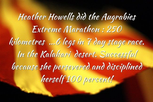 Heather Howells did the Augrabies Extreme Marathon : 250 kilometres ...6 legs in 7 day stage race. In the Kalahari desert. Successful because she persevered and disciplined herself 100 percent!