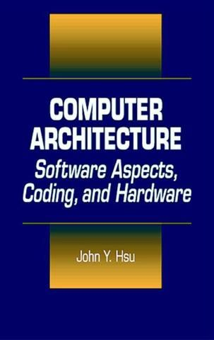 Computer Architecture: Software Aspects Coding and Hardware; John Y. Hsu; Hardback