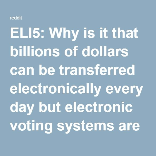 ELI5: Why is it that billions of dollars can be transferred electronically every day but electronic voting systems are still unreliable and unsafe? : explainlikeimfive